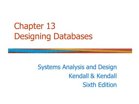 Chapter 13 Designing Databases Systems Analysis and Design Kendall & Kendall Sixth Edition.