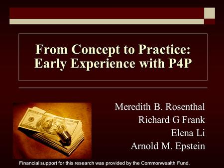 From Concept to Practice: Early Experience with P4P Meredith B. Rosenthal Richard G Frank Elena Li Arnold M. Epstein Financial support for this research.