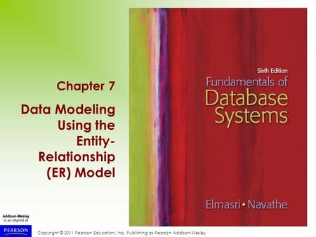 Copyright © 2011 Pearson Education, Inc. Publishing as Pearson Addison-Wesley Chapter 7 Data Modeling Using the Entity- Relationship (ER) Model.