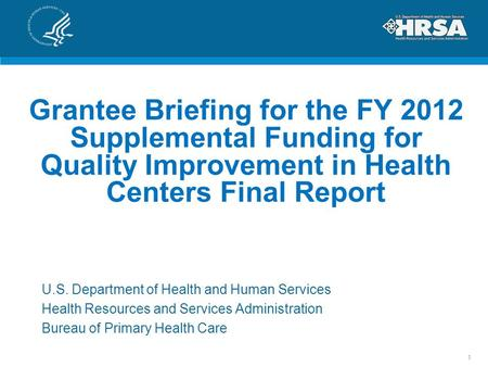 Grantee Briefing for the FY 2012 Supplemental Funding for Quality Improvement in Health Centers Final Report U.S. Department of Health and Human Services.