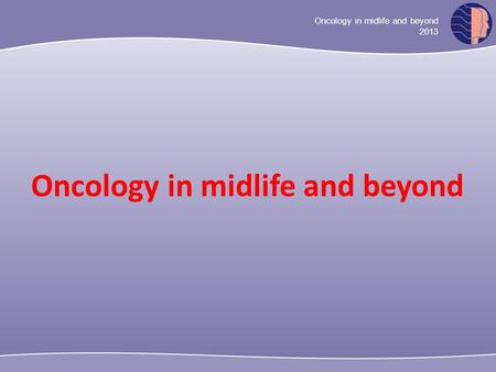 Oncology in midlife and beyond 2013 Oncology in midlife and beyond.