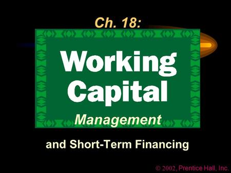 , Prentice Hall, Inc. Ch. 18: Management and Short-Term Financing.