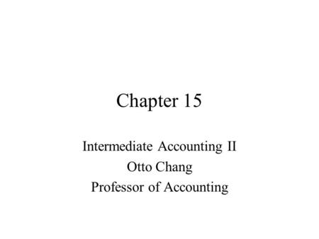 Chapter 15 Intermediate Accounting II Otto Chang Professor of Accounting.