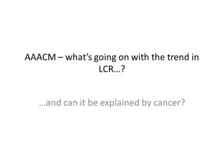 AAACM – what's going on with the trend in LCR…? …and can it be explained by cancer?