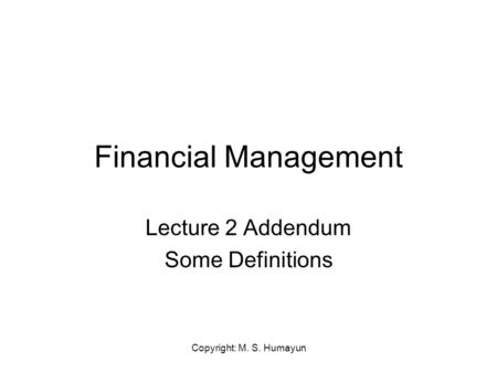 Copyright: M. S. Humayun Financial Management Lecture 2 Addendum Some Definitions.