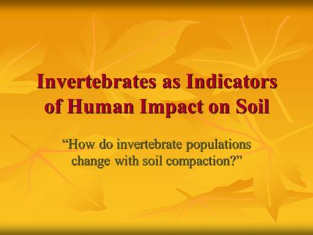"Invertebrates as Indicators of Human Impact on Soil ""How do invertebrate populations change with soil compaction?"""