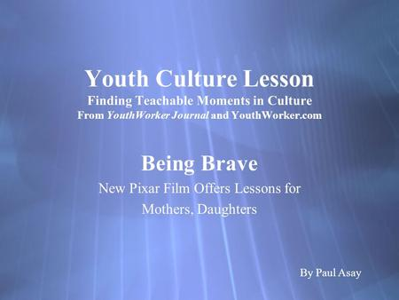 Youth Culture Lesson Finding Teachable Moments in Culture From YouthWorker Journal and YouthWorker.com Being Brave New Pixar Film Offers Lessons for Mothers,