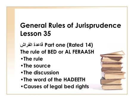 General Rules of Jurisprudence Lesson 35 قاعدة الفراش Part one (Rated 14) The rule of BED or AL FERAASH The rule The source The discussion The word of.