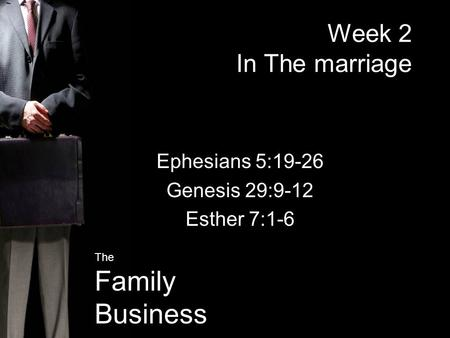 The Family Business Week 2 In The marriage Ephesians 5:19-26 Genesis 29:9-12 Esther 7:1-6.