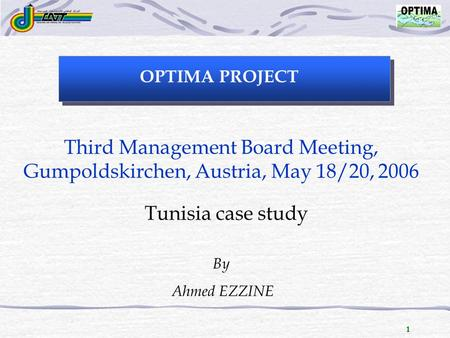 1 OPTIMA PROJECT Third Management Board Meeting, Gumpoldskirchen, Austria, May 18/20, 2006 Tunisia case study By Ahmed EZZINE.