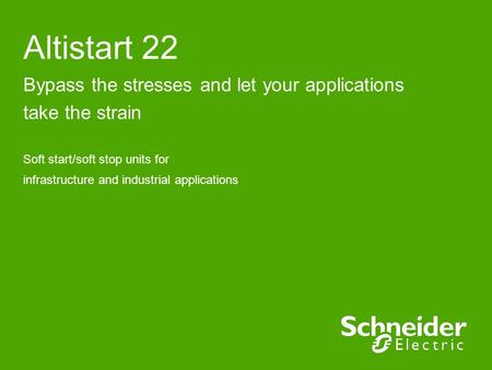 Altistart 22 Bypass the stresses and let your applications take the strain Soft start/soft stop units for infrastructure and industrial applications.