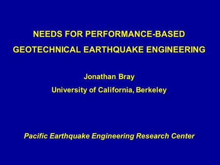 NEEDS FOR PERFORMANCE-BASED GEOTECHNICAL EARTHQUAKE ENGINEERING Jonathan Bray University of California, Berkeley Pacific Earthquake Engineering Research.