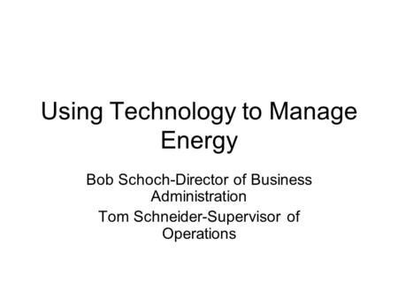 Using Technology to Manage Energy Bob Schoch-Director of Business Administration Tom Schneider-Supervisor of Operations.
