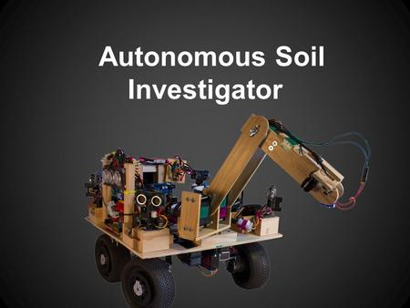 Autonomous Soil Investigator. What Is the ASI? Designed to complete the 2013 IEEE student robotics challenge Collects soil samples from a simulated.