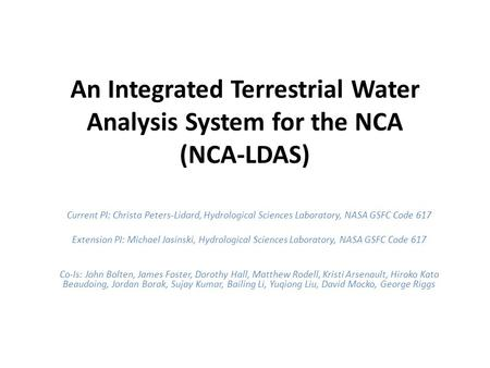 An Integrated Terrestrial Water Analysis System for the NCA (NCA-LDAS) Current PI: Christa Peters-Lidard, Hydrological Sciences Laboratory, NASA GSFC Code.