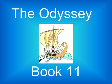 Book 11 The Odyssey. The Journey to the Underworld Reach the place where Circe had told them to go. Odysseus dug a pit the size of a cubit and begins.
