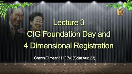 Cheon Gi Year 3 HC 7/6 (Solar Aug.23) Lecture 3 CIG Foundation Day and 4 Dimensional Registration.