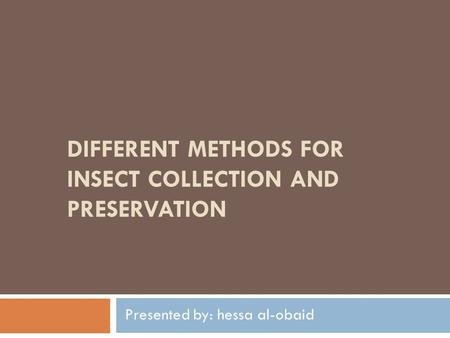 DIFFERENT METHODS FOR INSECT COLLECTION AND PRESERVATION Presented by: hessa al-obaid.