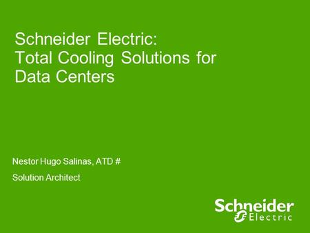 Schneider Electric: Total Cooling Solutions for Data Centers Nestor Hugo Salinas, ATD # Solution Architect.