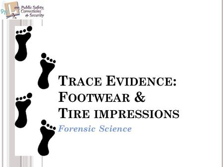 T RACE E VIDENCE : F OOTWEAR & T IRE IMPRESSIONS Forensic Science.