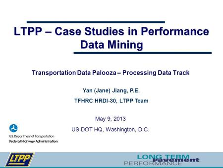 LTPP – Case Studies in Performance Data Mining Transportation Data Palooza – Processing Data Track May 9, 2013 US DOT HQ, Washington, D.C. Yan (Jane) Jiang,