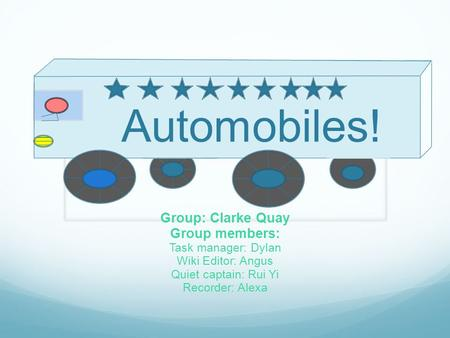 Automobiles! Group: Clarke Quay Group members: Task manager: Dylan Wiki Editor: Angus Quiet captain: Rui Yi Recorder: Alexa.