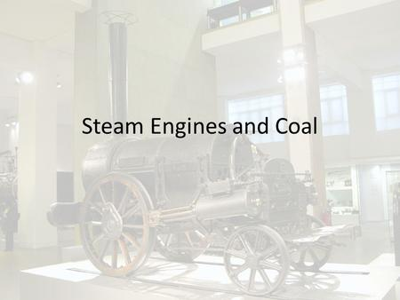 Steam Engines and Coal. Coal The use of coal to power steam engines was one of the hallmarks of the industrial rev Involved a transition from wood burning.