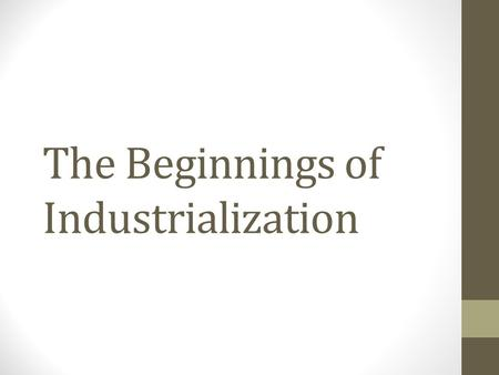 The Beginnings of Industrialization. The Industrial Revolution Definition: the greatly increased output of machine-made goods that began in England in.