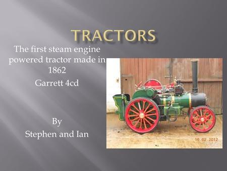 The first steam engine powered tractor made in 1862 Garrett 4cd By Stephen and Ian.