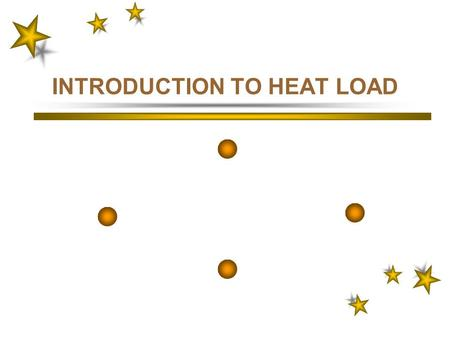 INTRODUCTION TO HEAT LOAD HEAT LOAD12 3 TOPICS COVERED INTRODUCTION DESIGN CONSIDERATIONS DEFINITIONS/CONCE PT/FORMULA THE FORM LOAD COMPONENTS –External.