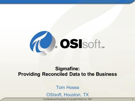 1 1 Confidential and Proprietary © Copyright OSIsoft, Inc. 2007 Sigmafine: Providing Reconciled Data to the Business Tom Hosea OSIsoft, Houston, TX.
