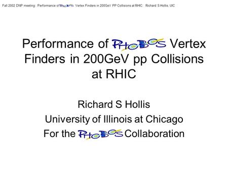 Performance of PHOBOS Vertex Finders in 200GeV pp Collisions at RHIC Richard S Hollis University of Illinois at Chicago For the PHOBOS Collaboration Fall.