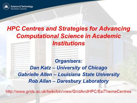 HPC Centres and Strategies for Advancing Computational Science in Academic Institutions Organisers: Dan Katz – University of Chicago Gabrielle Allen –