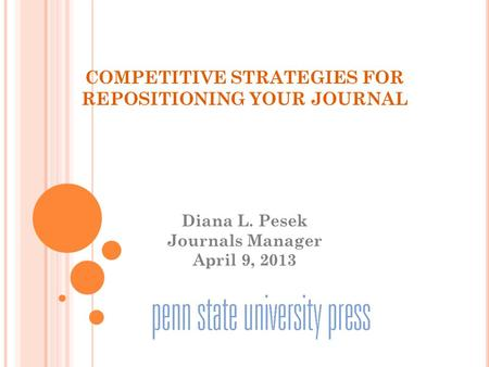 COMPETITIVE STRATEGIES FOR REPOSITIONING YOUR JOURNAL Diana L. Pesek Journals Manager April 9, 2013.