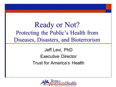 Ready or Not? Protecting the Public's Health from Diseases, Disasters, and Bioterrorism Jeff Levi, PhD Executive Director Trust for America's Health.