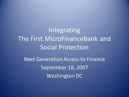 Integrating The First MicroFinanceBank and Social Protection Next Generation Access to Finance September 18, 2007 Washington DC.