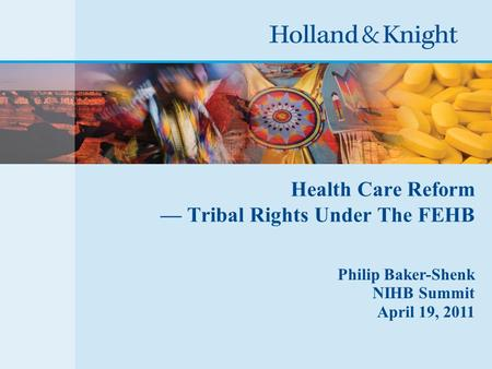 Health Care Reform — Tribal Rights Under The FEHB Philip Baker-Shenk NIHB Summit April 19, 2011.