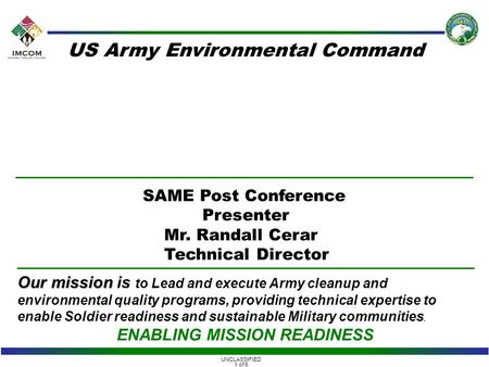 UNCLASSIFIED 1 of 6 Our mission Our mission is to Lead and execute Army cleanup and environmental quality programs, providing technical expertise to enable.