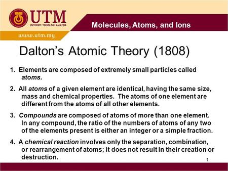 1 Dalton's Atomic Theory (1808) 1. Elements are composed of extremely small particles called atoms. 2. All atoms of a given element are identical, having.