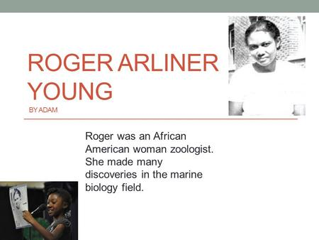 ROGER ARLINER YOUNG BY ADAM Roger was an African American woman zoologist. She made many discoveries in the marine biology field.
