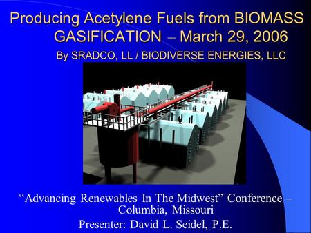 "Producing Acetylene Fuels from BIOMASS GASIFICATION – March 29, 2006 By SRADCO, LL / BIODIVERSE ENERGIES, LLC ""Advancing Renewables In The Midwest"" Conference."