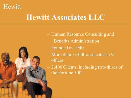 Hewitt Associates LLC Hewitt –Human Resource Consulting and Benefits Administration –Founded in 1940 –More than 13,000 associates in 91 offices –2,400.