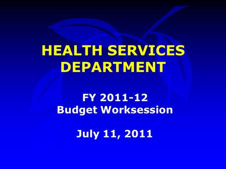 HEALTH SERVICES DEPARTMENT FY 2011-12 Budget Worksession July 11, 2011.