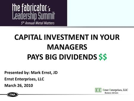 CAPITAL INVESTMENT IN YOUR MANAGERS PAYS BIG DIVIDENDS $$ Presented by: Mark Ernst, JD Ernst Enterprises, LLC March 26, 2010.