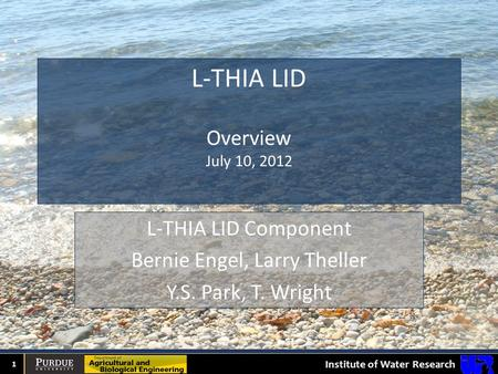 Institute of Water Research L-THIA LID Overview July 10, 2012 1 L-THIA LID Component Bernie Engel, Larry Theller Y.S. Park, T. Wright.