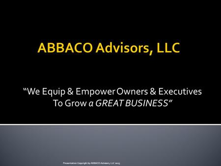 """We Equip & Empower Owners & Executives To Grow a GREAT BUSINESS"" Presentation Copyright by ABBACO Advisors, LLC 2013."
