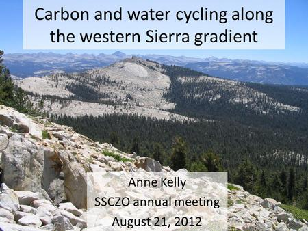 Carbon and water cycling along the western Sierra gradient Anne Kelly SSCZO annual meeting August 21, 2012.