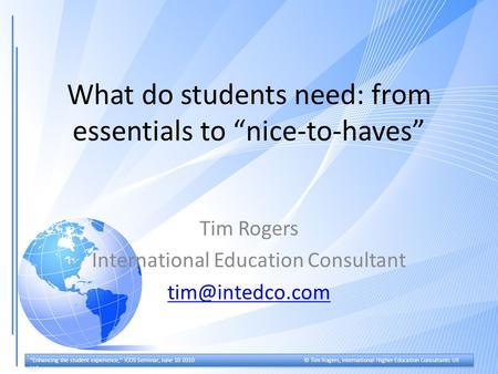 """Enhancing the student experience,"" ICOS Seminar, June 10 2010© Tim Rogers, International Higher Education Consultants UK Ltd What do students need: from."