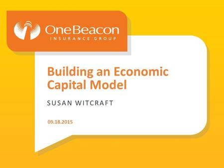 ©2015 : OneBeacon Insurance Group LLC | 1 SUSAN WITCRAFT Building an Economic Capital Model 09.18.2015.