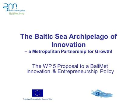 The Baltic Sea Archipelago of Innovation – a Metropolitan Partnership for Growth! The WP 5 Proposal to a BaltMet Innovation & Entrepreneurship Policy.